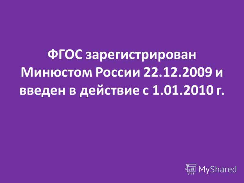ФГОС зарегистрирован Минюстом России 22.12.2009 и введен в действие с 1.01.2010 г.