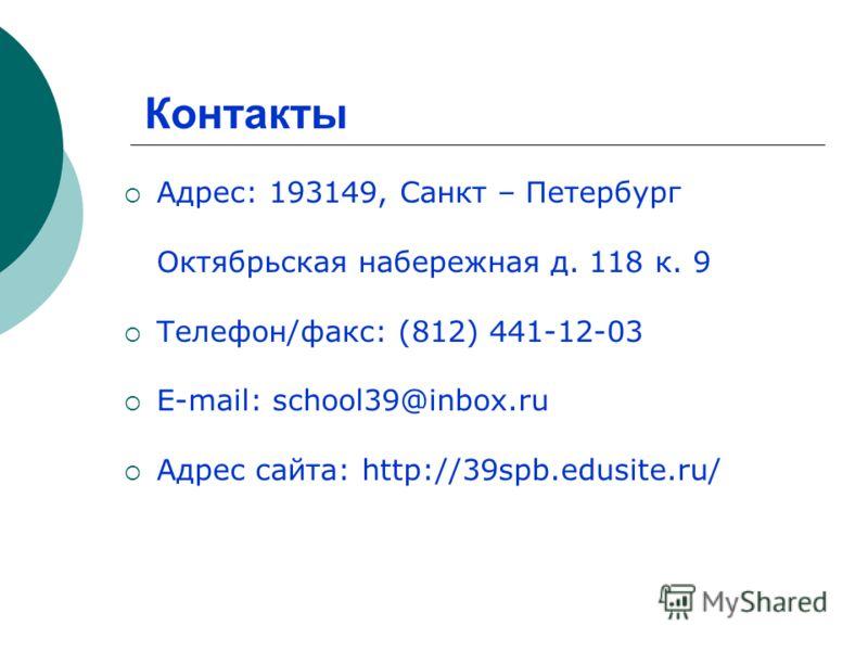 Адрес: 193149, Санкт – Петербург Октябрьская набережная д. 118 к. 9 Телефон/факс: (812) 441-12-03 E-mail: school39@inbox.ru Адрес сайта: http://39spb.edusite.ru/ Контакты
