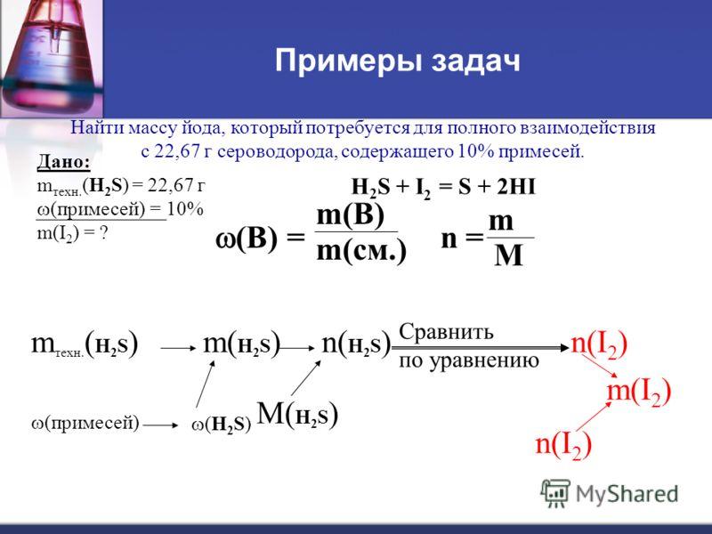 Примеры задач Найти массу йода, который потребуется для полного взаимодействия с 22,67 г сероводорода, содержащего 10% примесей. m техн. ( H 2 S ) (примесей) m(I 2 ) n(I 2 ) Дано: m техн. (H 2 S) = 22,67 г (примесей) = 10% m(I 2 ) = ? Сравнить по ура