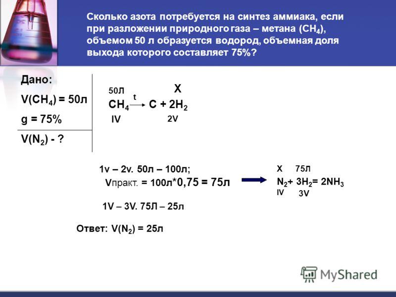 Дано: V(CH 4 ) = 50л g = 75% V(N 2 ) - ? CH 4 C + 2H 2 50Л Х IV 2V t 1v – 2v. 50л – 100л; Vпракт. = 100л *0,75 = 75л N 2 + 3H 2 = 2NH 3 Х75 Л IV 3V 1V – 3V. 75Л – 25л Ответ: V(N 2 ) = 25л Сколько азота потребуется на синтез аммиака, если при разложен