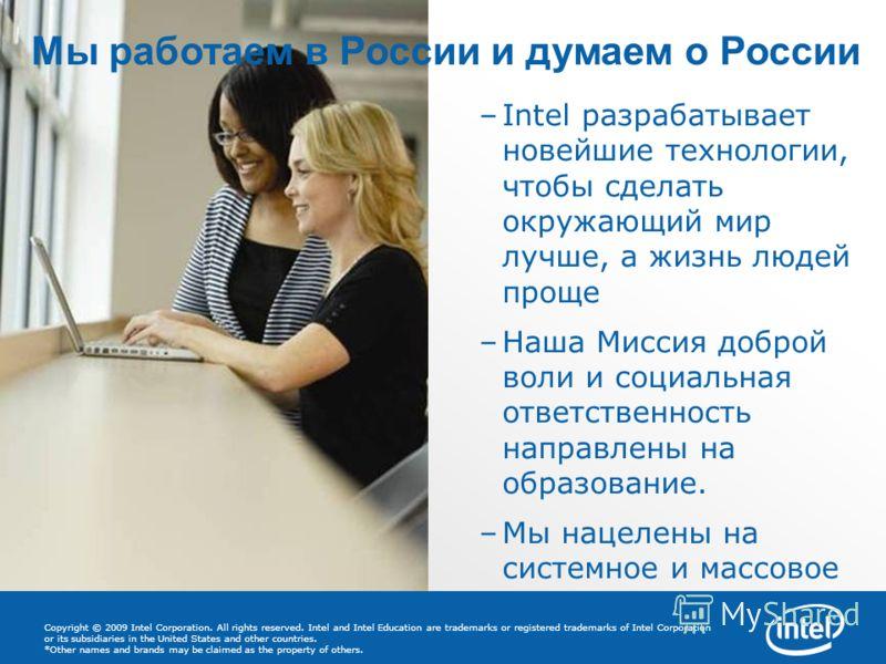 5 –Intel разрабатывает новейшие технологии, чтобы сделать окружающий мир лучше, а жизнь людей проще –Наша Миссия доброй воли и социальная ответственность направлены на образование. –Мы нацелены на системное и массовое влияние Мы работаем в России и д