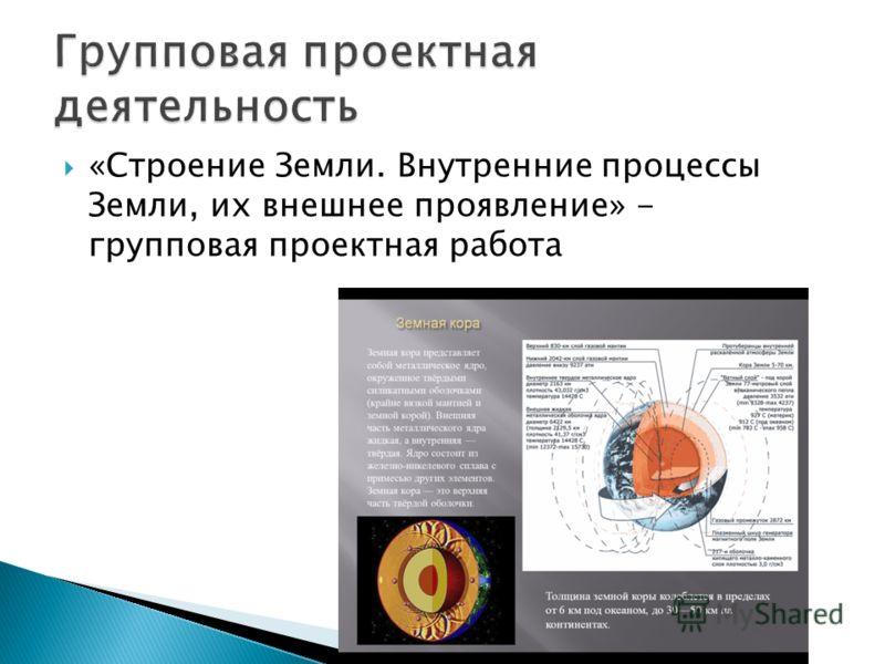 «Строение Земли. Внутренние процессы Земли, их внешнее проявление» - групповая проектная работа