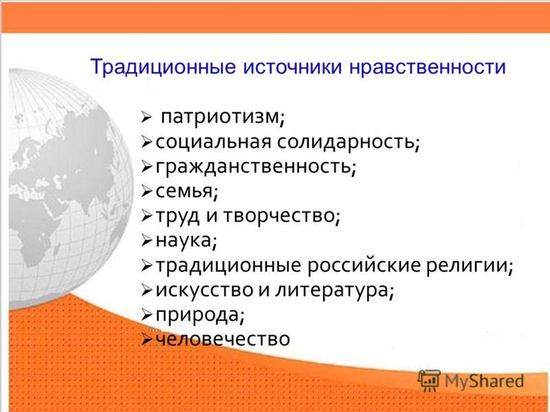 4 патриотизм; социальная солидарность; гражданственность; семья; труд и творчество; наука; традиционные российские религии; искусство и литература; природа; человечество Традиционные источники нравственности