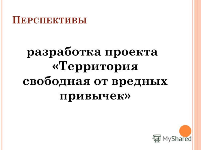 П ЕРСПЕКТИВЫ разработка проекта «Территория свободная от вредных привычек»