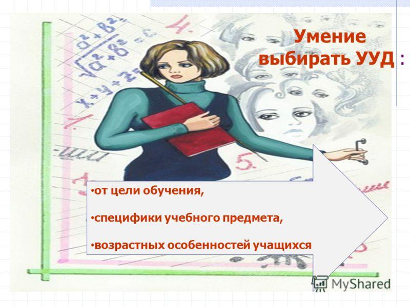 Умение выбирать УУД : от цели обучения, специфики учебного предмета, возрастных особенностей учащихся