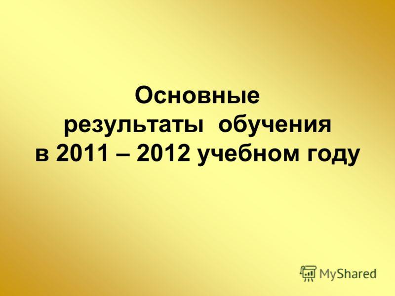 Основные результаты обучения в 2011 – 2012 учебном году