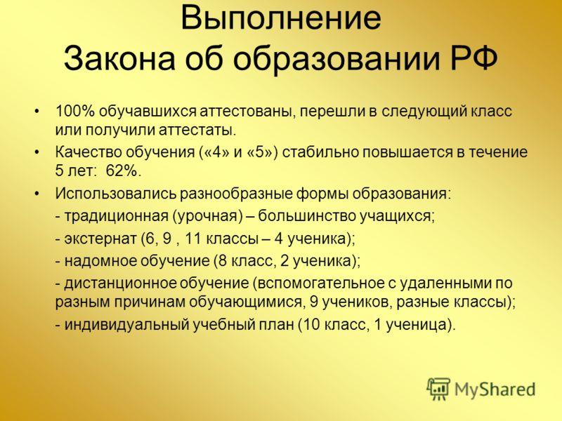 Выполнение Закона об образовании РФ 100% обучавшихся аттестованы, перешли в следующий класс или получили аттестаты. Качество обучения («4» и «5») стабильно повышается в течение 5 лет: 62%. Использовались разнообразные формы образования: - традиционна