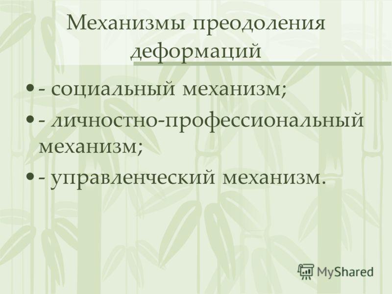 Механизмы преодоления деформаций - социальный механизм; - личностно-профессиональный механизм; - управленческий механизм.