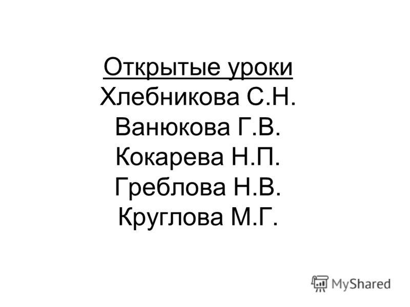 Открытые уроки Хлебникова С.Н. Ванюкова Г.В. Кокарева Н.П. Греблова Н.В. Круглова М.Г.