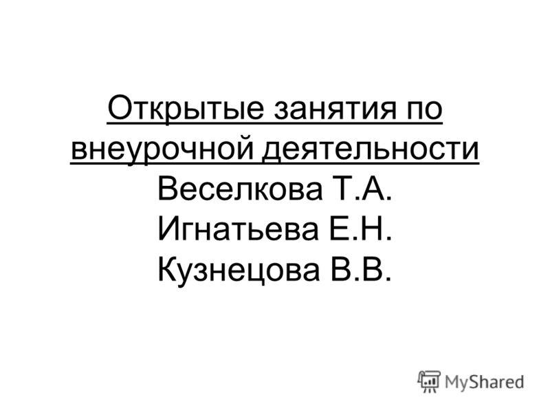 Открытые занятия по внеурочной деятельности Веселкова Т.А. Игнатьева Е.Н. Кузнецова В.В.