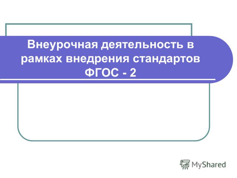 Внеурочная деятельность в рамках внедрения стандартов ФГОС - 2