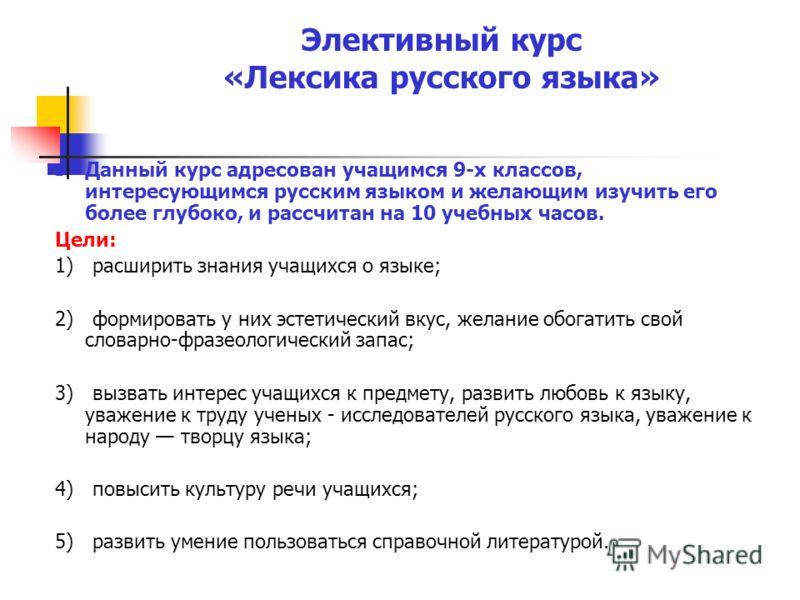Элективный курс «Лексика русского языка» Данный курс адресован учащимся 9-х классов, интересующимся русским языком и желающим изучить его более глубоко, и рассчитан на 10 учебных часов. Цели: 1) расширить знания учащихся о языке; 2) формировать у них