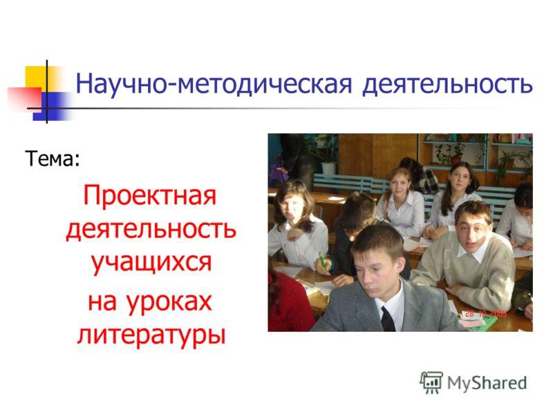 Научно-методическая деятельность Тема: Проектная деятельность учащихся на уроках литературы