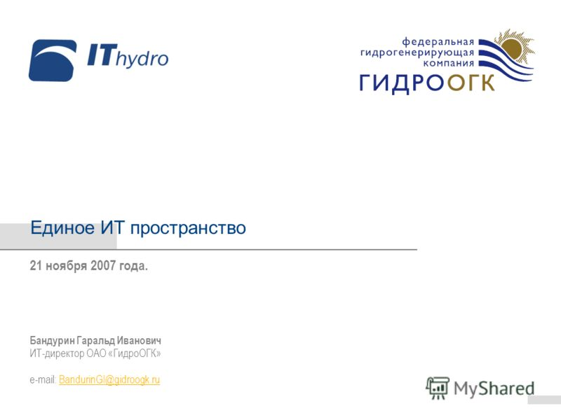 Единое ИТ пространство Бандурин Гаральд Иванович ИТ-директор ОАО «ГидроОГК» e-mail: BandurinGI@gidroogk.ruBandurinGI@gidroogk.ru 21 ноября 2007 года.