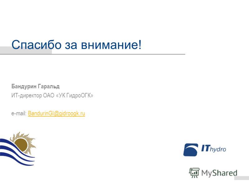 Спасибо за внимание! Бандурин Гаральд ИТ-директор ОАО «УК ГидроОГК» e-mail: BandurinGI@gidroogk.ruBandurinGI@gidroogk.ru