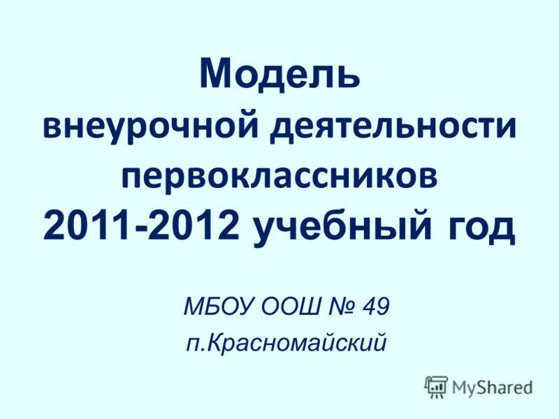 Модель внеурочной деятельности первоклассников 2011-2012 учебный год МБОУ ООШ 49 п.Красномайский