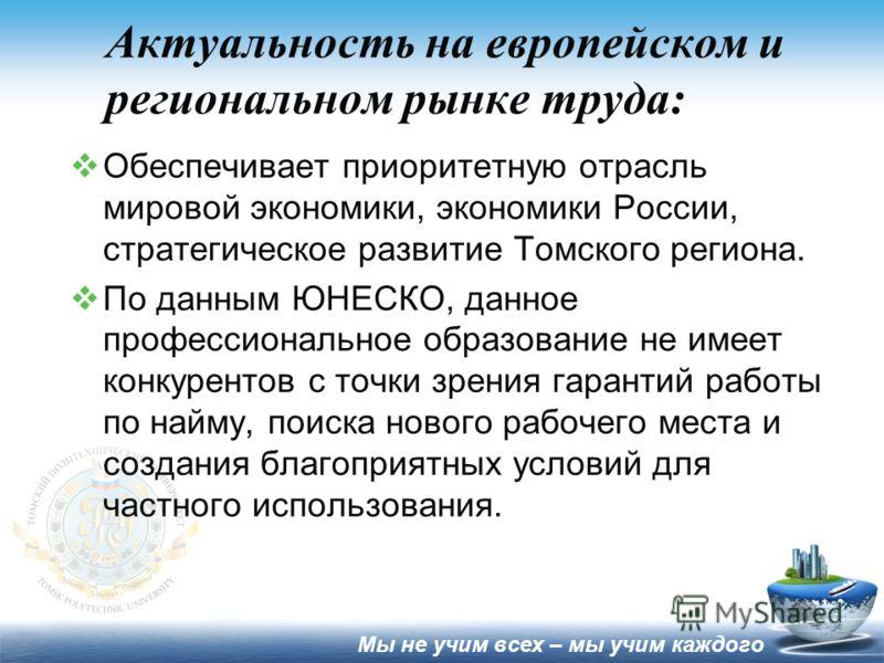 Актуальность на европейском и региональном рынке труда: Обеспечивает приоритетную отрасль мировой экономики, экономики России, стратегическое развитие Томского региона. По данным ЮНЕСКО, данное профессиональное образование не имеет конкурентов с точк