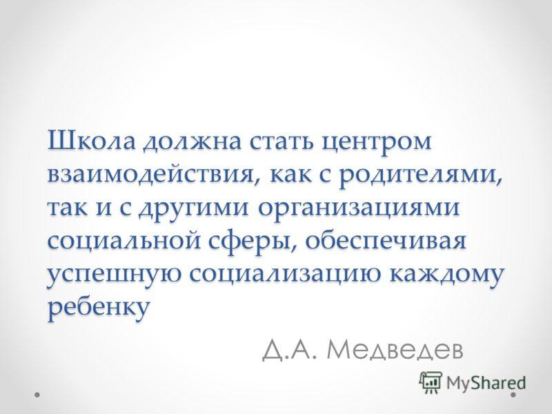Школа должна стать центром взаимодействия, как с родителями, так и с другими организациями социальной сферы, обеспечивая успешную социализацию каждому ребенку Д.А. Медведев
