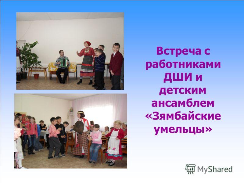 Встреча с работниками ДШИ и детским ансамблем «Зямбайские умельцы»