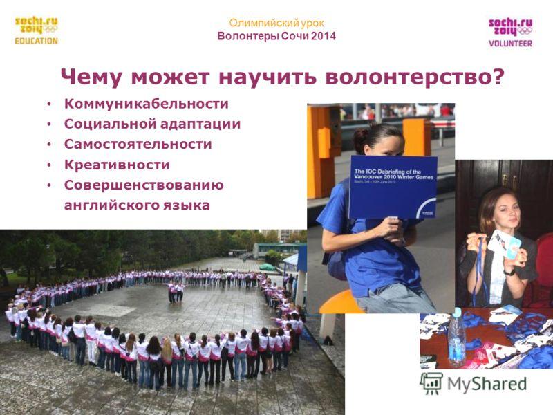 Олимпийский урок Волонтеры Сочи 2014 20 Чему может научить волонтерство? Коммуникабельности Социальной адаптации Самостоятельности Креативности Совершенствованию английского языка