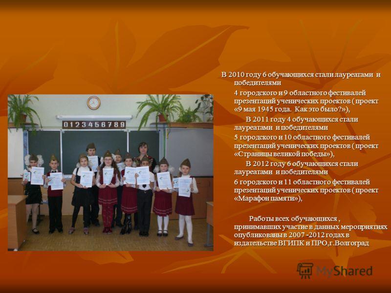 В 2010 году 6 обучающихся стали лауреатами и победителями В 2010 году 6 обучающихся стали лауреатами и победителями 4 городского и 9 областного фестивалей презентаций ученических проектов ( проект «9 мая 1945 года. Как это было?»), В 2011 году 4 обуч