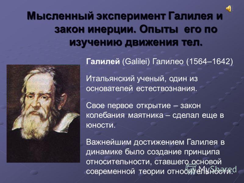 Мысленный эксперимент Галилея и закон инерции. Опыты его по изучению движения тел. Галилей (Galilei) Галилео (1564–1642) Итальянский ученый, один из основателей естествознания. Свое первое открытие – закон колебания маятника – сделал еще в юности. Ва