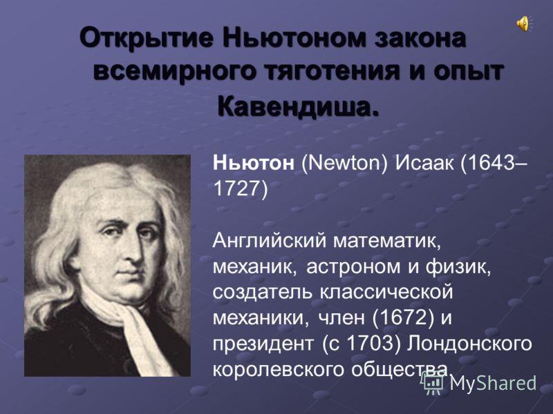 Открытие Ньютоном закона всемирного тяготения и опыт Кавендиша. Ньютон (Newton) Исаак (1643– 1727) Английский математик, механик, астроном и физик, создатель классической механики, член (1672) и президент (с 1703) Лондонского королевского общества.
