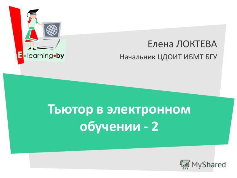 Елена ЛОКТЕВА Начальник ЦДОИТ ИБМТ БГУ Тьютор в электронном обучении - 2
