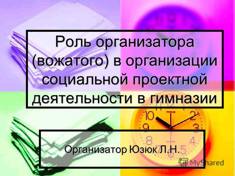 Роль организатора (вожатого) в организации социальной проектной деятельности в гимназии Организатор Юзюк Л.Н.