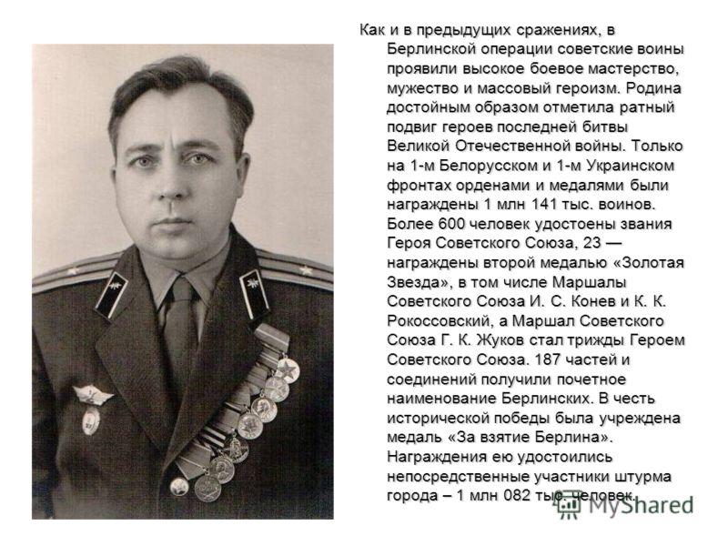 Как и в предыдущих сражениях, в Берлинской операции советские воины проявили высокое боевое мастерство, мужество и массовый героизм. Родина достойным образом отметила ратный подвиг героев последней битвы Великой Отечественной войны. Только на 1-м Бел