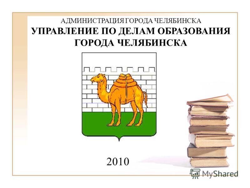 2010 АДМИНИСТРАЦИЯ ГОРОДА ЧЕЛЯБИНСКА УПРАВЛЕНИЕ ПО ДЕЛАМ ОБРАЗОВАНИЯ ГОРОДА ЧЕЛЯБИНСКА