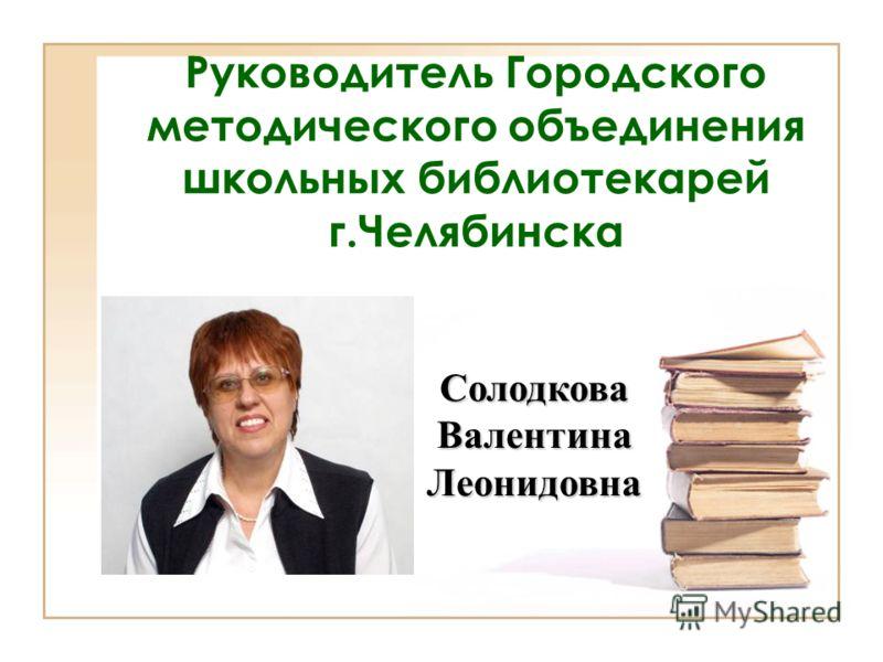 Руководитель Городского методического объединения школьных библиотекарей г.Челябинска СолодковаВалентинаЛеонидовна