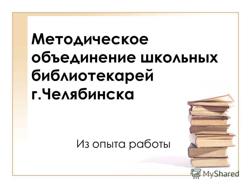 Методическое объединение школьных библиотекарей г.Челябинска Из опыта работы