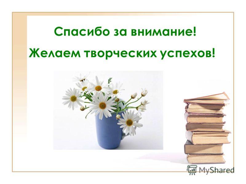 Желаем творческих успехов! Спасибо за внимание!