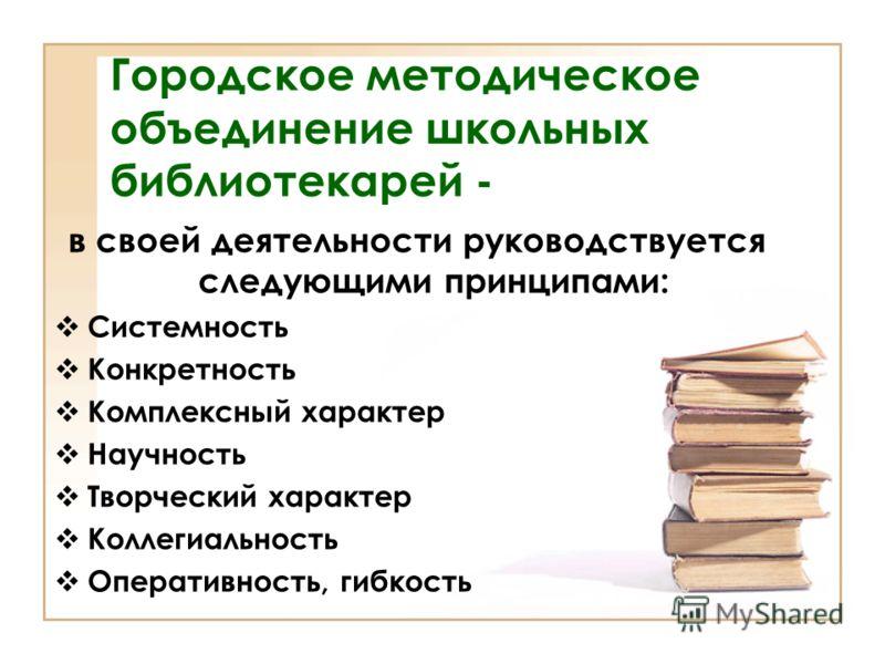 в своей деятельности руководствуется следующими принципами: Системность Конкретность Комплексный характер Научность Творческий характер Коллегиальность Оперативность, гибкость Городское методическое объединение школьных библиотекарей -