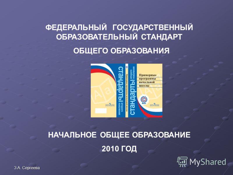 З.А. Сергеева ФЕДЕРАЛЬНЫЙ ГОСУДАРСТВЕННЫЙ ОБРАЗОВАТЕЛЬНЫЙ СТАНДАРТ ОБЩЕГО ОБРАЗОВАНИЯ НАЧАЛЬНОЕ ОБЩЕЕ ОБРАЗОВАНИЕ 2010 ГОД