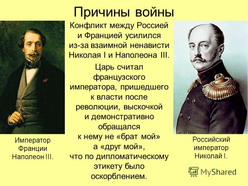 Причины войны Конфликт между Россией и Францией усилился из-за взаимной ненависти Николая I и Наполеона III. Царь считал французского императора, пришедшего к власти после революции, выскочкой и демонстративно обращался к нему не «брат мой» а «друг м