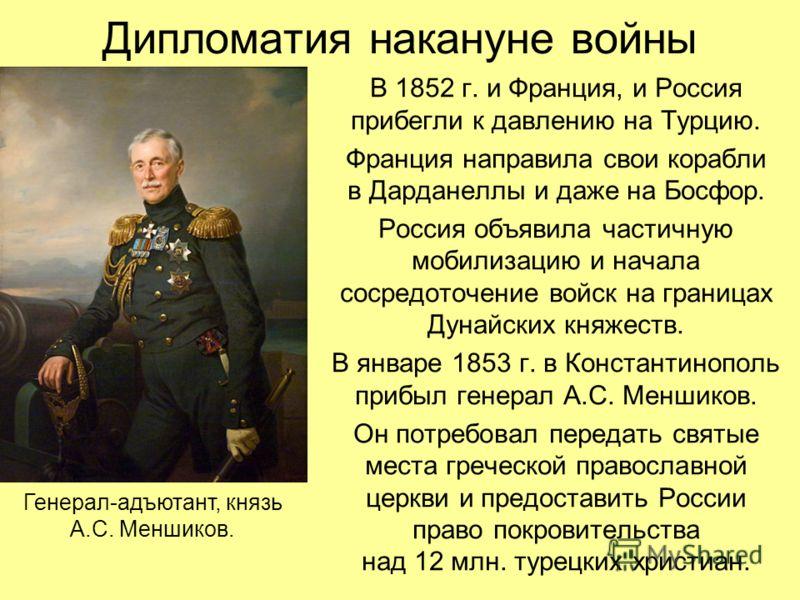 Дипломатия накануне войны В 1852 г. и Франция, и Россия прибегли к давлению на Турцию. Франция направила свои корабли в Дарданеллы и даже на Босфор. Россия объявила частичную мобилизацию и начала сосредоточение войск на границах Дунайских княжеств. В