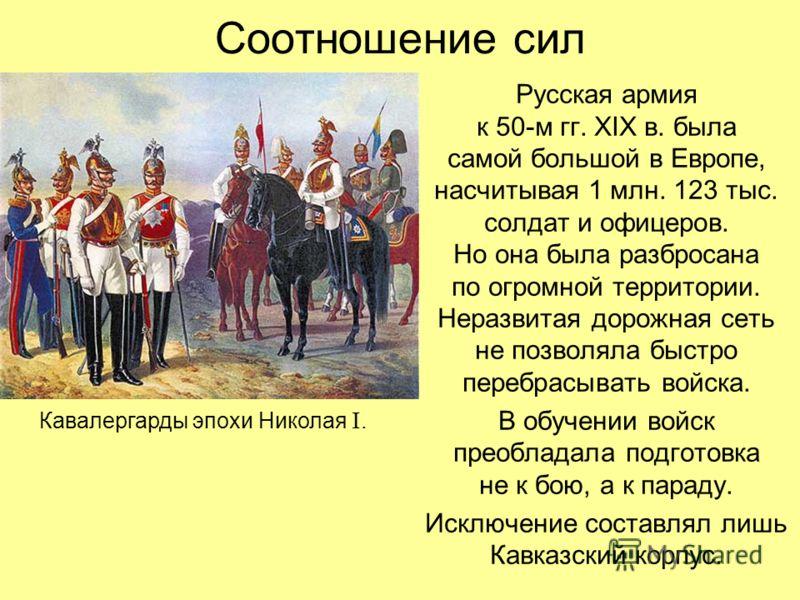 Соотношение сил Русская армия к 50-м гг. XIX в. была самой большой в Европе, насчитывая 1 млн. 123 тыс. солдат и офицеров. Но она была разбросана по огромной территории. Неразвитая дорожная сеть не позволяла быстро перебрасывать войска. В обучении во