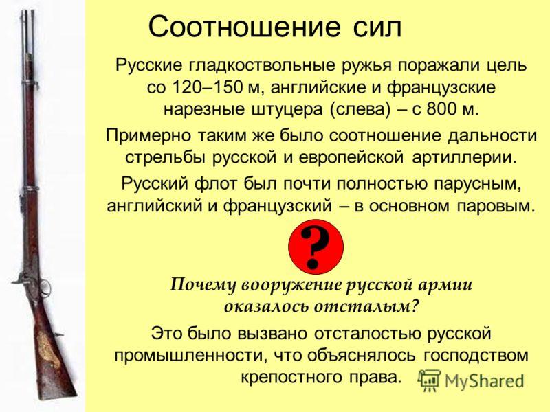 Соотношение сил Русские гладкоствольные ружья поражали цель со 120–150 м, английские и французские нарезные штуцера (слева) – с 800 м. Примерно таким же было соотношение дальности стрельбы русской и европейской артиллерии. Русский флот был почти полн