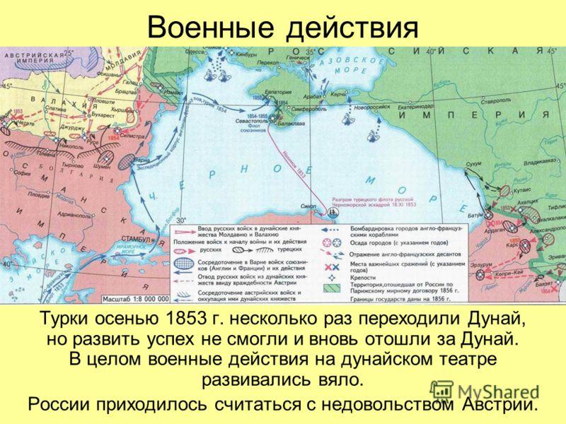 Военные действия Турки осенью 1853 г. несколько раз переходили Дунай, но развить успех не смогли и вновь отошли за Дунай. В целом военные действия на дунайском театре развивались вяло. России приходилось считаться с недовольством Австрии.