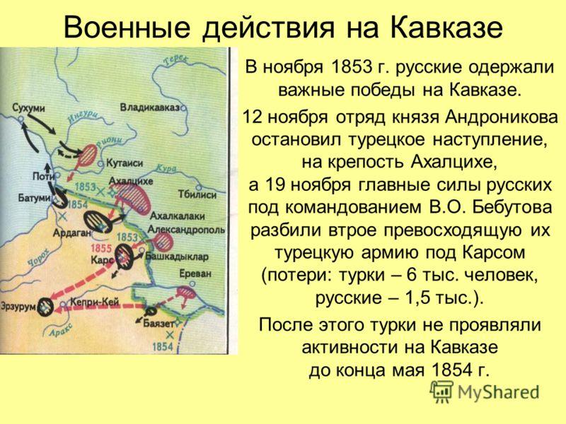Военные действия на Кавказе В ноября 1853 г. русские одержали важные победы на Кавказе. 12 ноября отряд князя Андроникова остановил турецкое наступление, на крепость Ахалцихе, а 19 ноября главные силы русских под командованием В.О. Бебутова разбили в