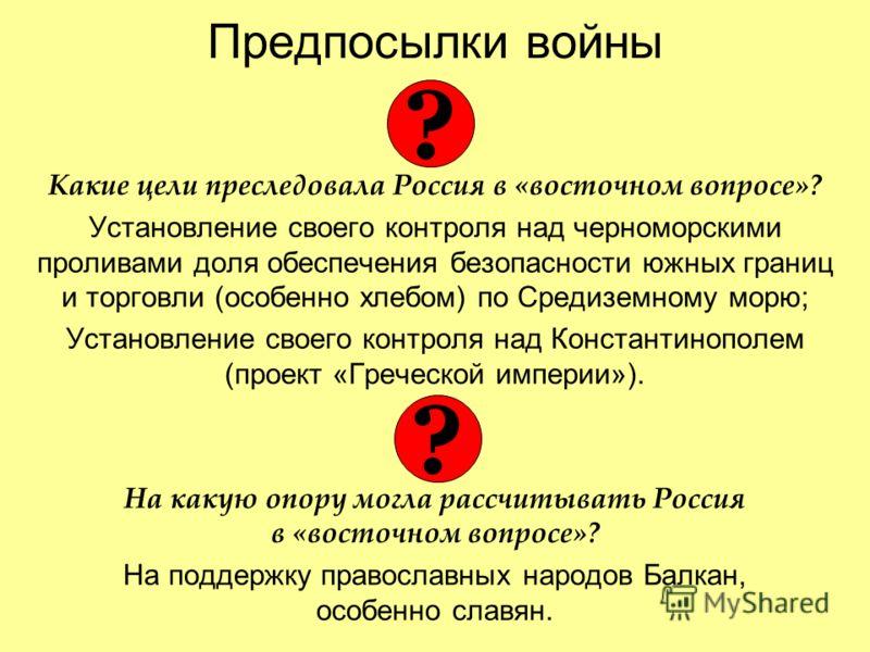 Предпосылки войны Какие цели преследовала Россия в «восточном вопросе»? Установление своего контроля над черноморскими проливами доля обеспечения безопасности южных границ и торговли (особенно хлебом) по Средиземному морю; Установление своего контрол