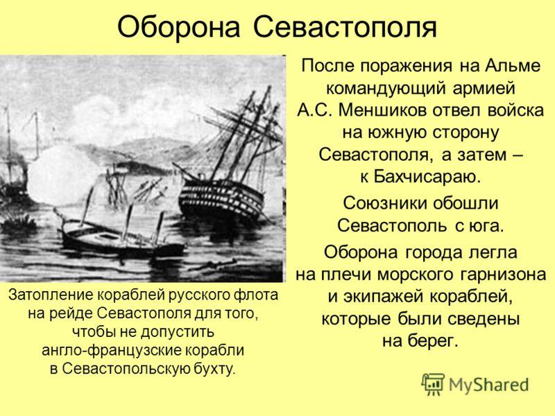 Оборона Севастополя После поражения на Альме командующий армией А.С. Меншиков отвел войска на южную сторону Севастополя, а затем – к Бахчисараю. Союзники обошли Севастополь с юга. Оборона города легла на плечи морского гарнизона и экипажей кораблей,