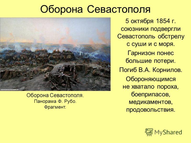 Оборона Севастополя 5 октября 1854 г. союзники подвергли Севастополь обстрелу с суши и с моря. Гарнизон понес большие потери. Погиб В.А. Корнилов. Обороняющимся не хватало пороха, боеприпасов, медикаментов, продовольствия. Оборона Севастополя. Панора
