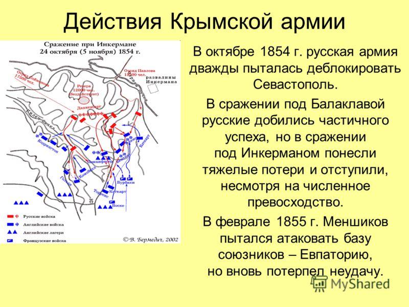Действия Крымской армии В октябре 1854 г. русская армия дважды пыталась деблокировать Севастополь. В сражении под Балаклавой русские добились частичного успеха, но в сражении под Инкерманом понесли тяжелые потери и отступили, несмотря на численное пр