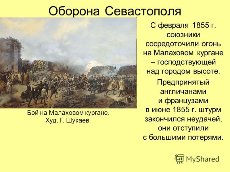 Оборона Севастополя С февраля 1855 г. союзники сосредоточили огонь на Малаховом кургане – господствующей над городом высоте. Предпринятый англичанами и французами в июне 1855 г. штурм закончился неудачей, они отступили с большими потерями. Бой на Мал