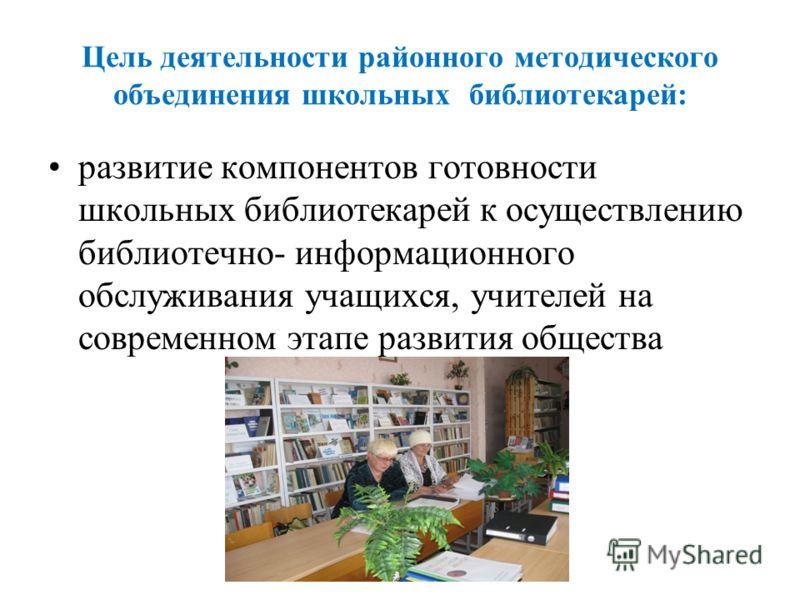 Цель деятельности районного методического объединения школьных библиотекарей: развитие компонентов готовности школьных библиотекарей к осуществлению библиотечно- информационного обслуживания учащихся, учителей на современном этапе развития общества