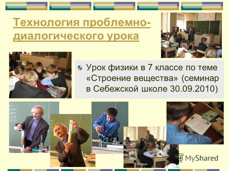 Технология проблемно- диалогического урока Урок физики в 7 классе по теме «Строение вещества» (семинар в Себежской школе 30.09.2010)