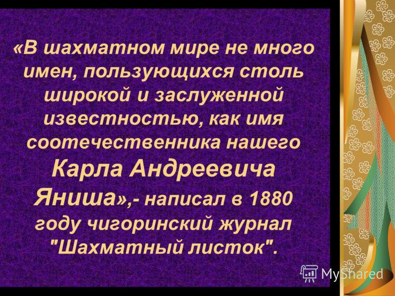 «В шахматном мире не много имен, пользующихся столь широкой и заслуженной известностью, как имя соотечественника нашего Карла Андреевича Яниша »,- написал в 1880 году чигоринский журнал Шахматный листок.